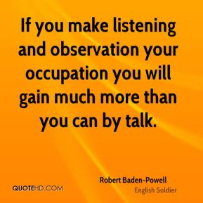 Robert Baden-Powell - If you make listening and observation your occupation you will gain much more than you can by talk.