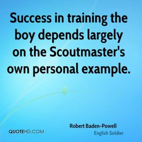 Robert Baden-Powell - Success in training the boy depends largely on the Scoutmaster's own personal example.