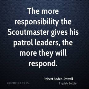 The more responsibility the Scoutmaster gives his patrol leaders, the more they will respond.