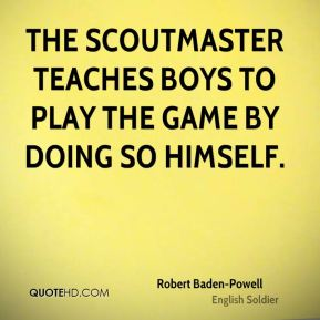 Robert Baden-Powell - The Scoutmaster teaches boys to play the game by doing so himself.