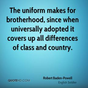 Robert Baden-Powell - The uniform makes for brotherhood, since when universally adopted it covers up all differences of class and country.