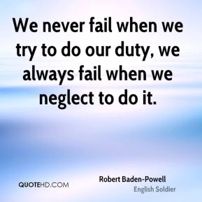 Robert Baden-Powell - We never fail when we try to do our duty, we always fail when we neglect to do it.