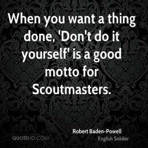 When you want a thing done, 'Don't do it yourself' is a good motto for Scoutmasters.