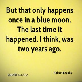 Robert Brooks  - But that only happens once in a blue moon. The last time it happened, I think, was two years ago.
