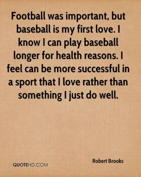Robert Brooks  - Football was important, but baseball is my first love. I know I can play baseball longer for health reasons. I feel can be more successful in a sport that I love rather than something I just do well.