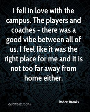 Robert Brooks  - I fell in love with the campus. The players and coaches - there was a good vibe between all of us. I feel like it was the right place for me and it is not too far away from home either.