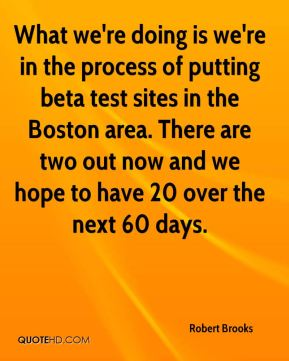 Robert Brooks  - What we're doing is we're in the process of putting beta test sites in the Boston area. There are two out now and we hope to have 20 over the next 60 days.