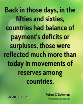 Robert C. Solomon - Back in those days, in the fifties and sixties, countries had balance of payment's deficits or surpluses, those were reflected much more than today in movements of reserves among countries.