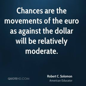 Robert C. Solomon - Chances are the movements of the euro as against the dollar will be relatively moderate.