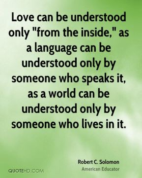 """Robert C. Solomon - Love can be understood only """"from the inside,"""" as a language can be understood only by someone who speaks it, as a world can be understood only by someone who lives in it."""