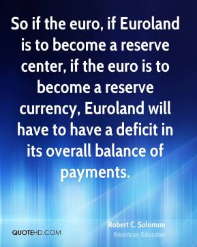 Robert C. Solomon - So if the euro, if Euroland is to become a reserve center, if the euro is to become a reserve currency, Euroland will have to have a deficit in its overall balance of payments.