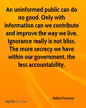An uninformed public can do no good. Only with information can we contribute and improve the way we live. Ignorance really is not bliss. The more secrecy we have within our government, the less accountability.