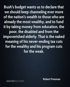 Bush's budget wants us to declare that we should keep channeling ever more of the nation's wealth to those who are already the most wealthy, and to fund it by taking money from education, the poor, the disabled and from the impoverished elderly. That is the naked meaning of his never-ending tax cuts for the wealthy and his program cuts for the weak.