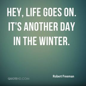 Hey, life goes on. It's another day in the winter.