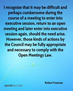 Robert Freeman  - I recognize that it may be difficult and perhaps cumbersome during the course of a meeting to enter into executive session, return to an open meeting and later enter into executive session again, should the need arise. However, those kinds of actions by the Council may be fully appropriate and necessary to comply with the Open Meetings Law.
