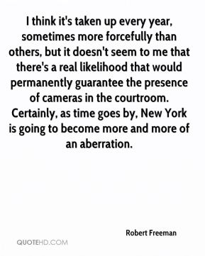 I think it's taken up every year, sometimes more forcefully than others, but it doesn't seem to me that there's a real likelihood that would permanently guarantee the presence of cameras in the courtroom. Certainly, as time goes by, New York is going to become more and more of an aberration.