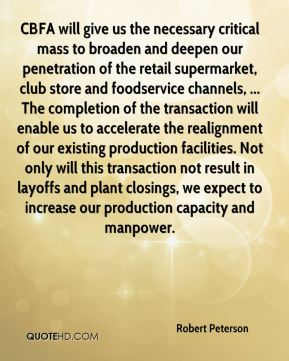 Robert Peterson  - CBFA will give us the necessary critical mass to broaden and deepen our penetration of the retail supermarket, club store and foodservice channels, ... The completion of the transaction will enable us to accelerate the realignment of our existing production facilities. Not only will this transaction not result in layoffs and plant closings, we expect to increase our production capacity and manpower.