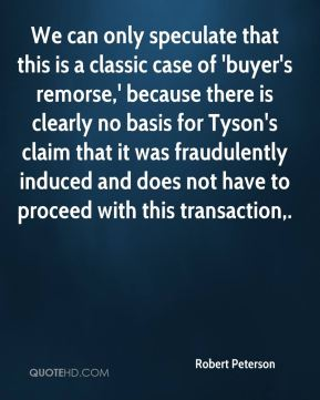 Robert Peterson  - We can only speculate that this is a classic case of 'buyer's remorse,' because there is clearly no basis for Tyson's claim that it was fraudulently induced and does not have to proceed with this transaction.