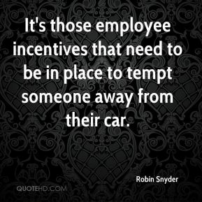 Robin Snyder  - It's those employee incentives that need to be in place to tempt someone away from their car.