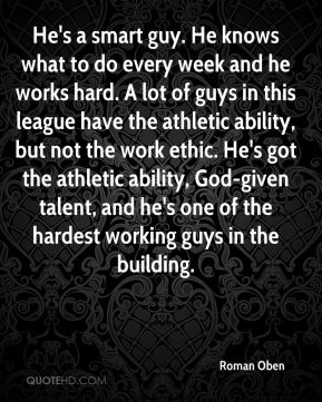 He's a smart guy. He knows what to do every week and he works hard. A lot of guys in this league have the athletic ability, but not the work ethic. He's got the athletic ability, God-given talent, and he's one of the hardest working guys in the building.