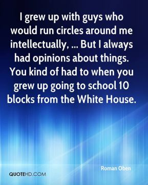 I grew up with guys who would run circles around me intellectually, ... But I always had opinions about things. You kind of had to when you grew up going to school 10 blocks from the White House.