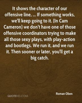 It shows the character of our offensive line, ... If something works, we'll keep going to it. (In Cam Cameron) we don't have one of those offensive coordinators trying to make all those sexy plays, with play-action and bootlegs. We run it, and we run it. Then sooner or later, you'll get a big catch.