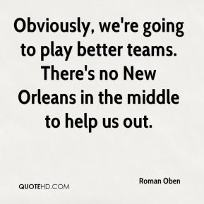 Obviously, we're going to play better teams. There's no New Orleans in the middle to help us out.