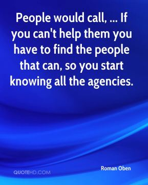 Roman Oben  - People would call, ... If you can't help them you have to find the people that can, so you start knowing all the agencies.