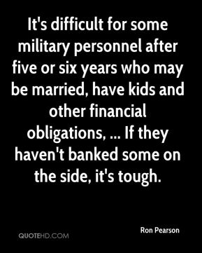 Ron Pearson  - It's difficult for some military personnel after five or six years who may be married, have kids and other financial obligations, ... If they haven't banked some on the side, it's tough.