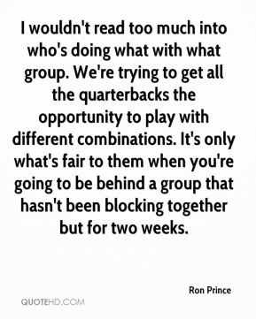I wouldn't read too much into who's doing what with what group. We're trying to get all the quarterbacks the opportunity to play with different combinations. It's only what's fair to them when you're going to be behind a group that hasn't been blocking together but for two weeks.
