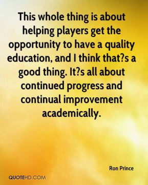 Ron Prince  - This whole thing is about helping players get the opportunity to have a quality education, and I think that?s a good thing. It?s all about continued progress and continual improvement academically.