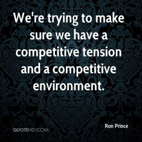 We're trying to make sure we have a competitive tension and a competitive environment.