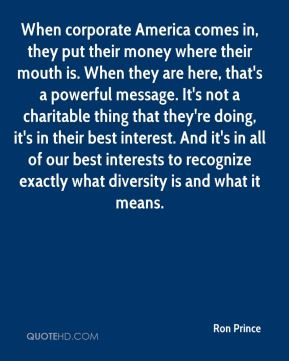 When corporate America comes in, they put their money where their mouth is. When they are here, that's a powerful message. It's not a charitable thing that they're doing, it's in their best interest. And it's in all of our best interests to recognize exactly what diversity is and what it means.