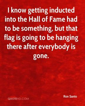 Ron Santo  - I know getting inducted into the Hall of Fame had to be something, but that flag is going to be hanging there after everybody is gone.
