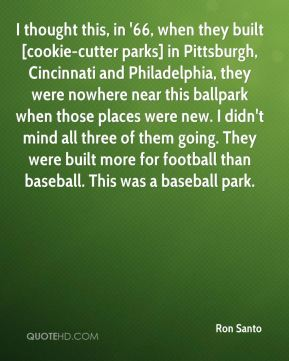 Ron Santo  - I thought this, in '66, when they built [cookie-cutter parks] in Pittsburgh, Cincinnati and Philadelphia, they were nowhere near this ballpark when those places were new. I didn't mind all three of them going. They were built more for football than baseball. This was a baseball park.