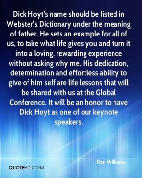 Ron Williams  - Dick Hoyt's name should be listed in Webster's Dictionary under the meaning of father. He sets an example for all of us, to take what life gives you and turn it into a loving, rewarding experience without asking why me. His dedication, determination and effortless ability to give of him self are life lessons that will be shared with us at the Global Conference. It will be an honor to have Dick Hoyt as one of our keynote speakers.