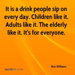 Ron Williams  - It is a drink people sip on every day. Children like it. Adults like it. The elderly like it. It's for everyone.