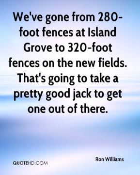 Ron Williams  - We've gone from 280-foot fences at Island Grove to 320-foot fences on the new fields. That's going to take a pretty good jack to get one out of there.