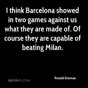 I think Barcelona showed in two games against us what they are made of. Of course they are capable of beating Milan.