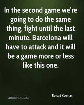 In the second game we're going to do the same thing, fight until the last minute. Barcelona will have to attack and it will be a game more or less like this one.