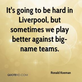 Ronald Koeman  - It's going to be hard in Liverpool, but sometimes we play better against big-name teams.