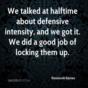 Roosevelt Barnes  - We talked at halftime about defensive intensity, and we got it. We did a good job of locking them up.