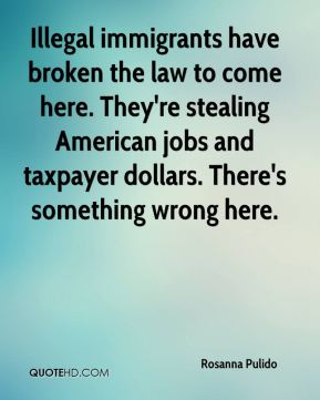Rosanna Pulido  - Illegal immigrants have broken the law to come here. They're stealing American jobs and taxpayer dollars. There's something wrong here.