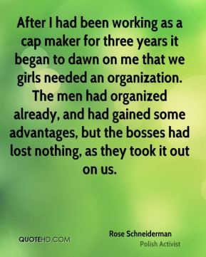 Rose Schneiderman - After I had been working as a cap maker for three years it began to dawn on me that we girls needed an organization. The men had organized already, and had gained some advantages, but the bosses had lost nothing, as they took it out on us.