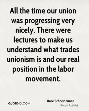 Rose Schneiderman - All the time our union was progressing very nicely. There were lectures to make us understand what trades unionism is and our real position in the labor movement.