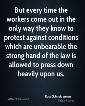 Rose Schneiderman - But every time the workers come out in the only way they know to protest against conditions which are unbearable the strong hand of the law is allowed to press down heavily upon us.