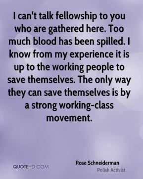 I can't talk fellowship to you who are gathered here. Too much blood has been spilled. I know from my experience it is up to the working people to save themselves. The only way they can save themselves is by a strong working-class movement.