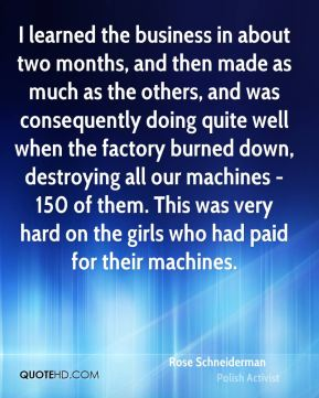 Rose Schneiderman - I learned the business in about two months, and then made as much as the others, and was consequently doing quite well when the factory burned down, destroying all our machines - 150 of them. This was very hard on the girls who had paid for their machines.