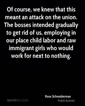 Rose Schneiderman - Of course, we knew that this meant an attack on the union. The bosses intended gradually to get rid of us, employing in our place child labor and raw immigrant girls who would work for next to nothing.