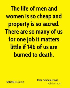 Rose Schneiderman - The life of men and women is so cheap and property is so sacred. There are so many of us for one job it matters little if 146 of us are burned to death.